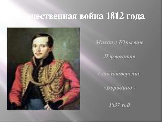 Отечественная война 1812 года Лермонтов Михаил Юрьевич «Бородино» 1837 год Ми...