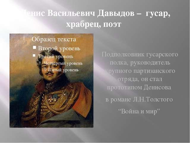 Денис Васильевич Давыдов – гусар, храбрец, поэт Подполковник гусарского полк...