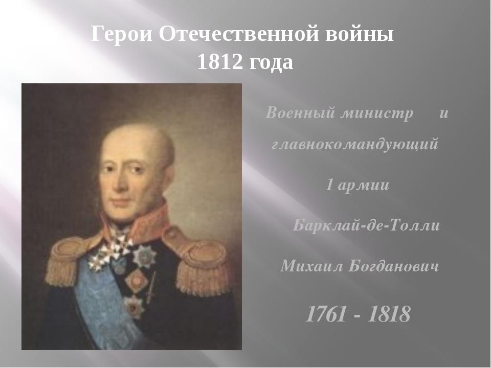 Герои Отечественной войны 1812 года Военный министр и главнокомандующий 1 арм...