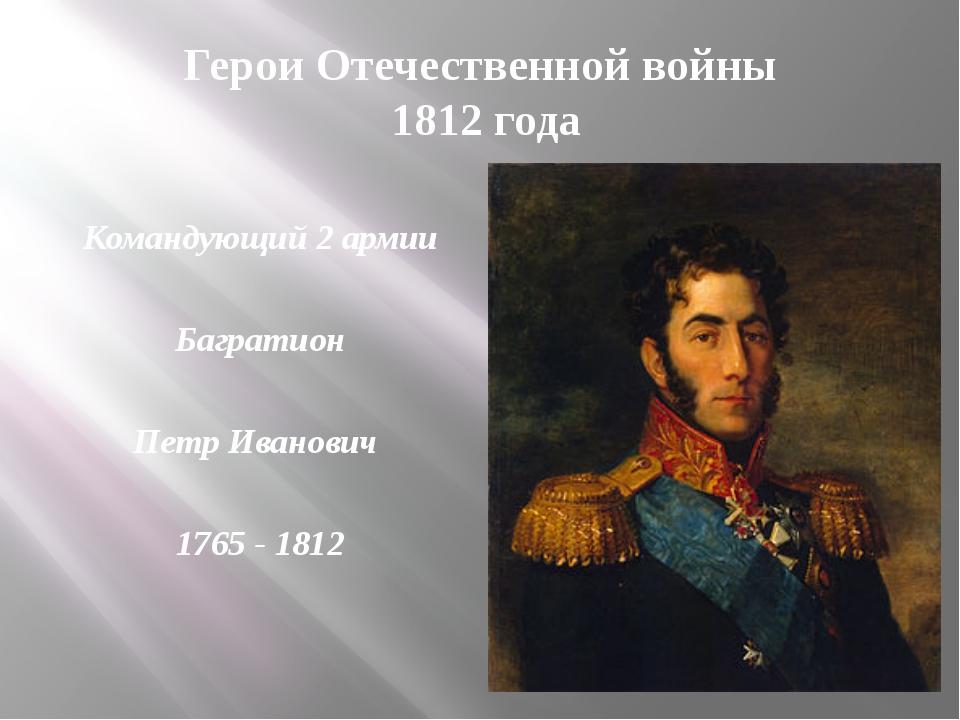 Герои Отечественной войны 1812 года Командующий 2 армии Багратион Петр Иванов...