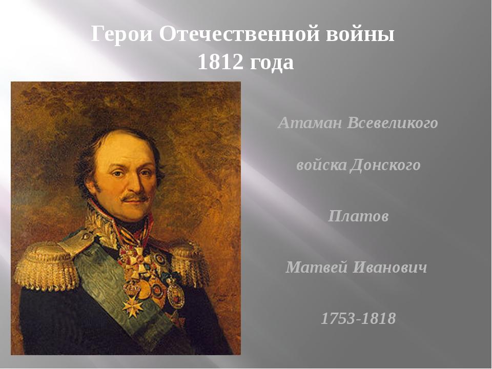 Герои Отечественной войны 1812 года Атаман Всевеликого войска Донского Платов...