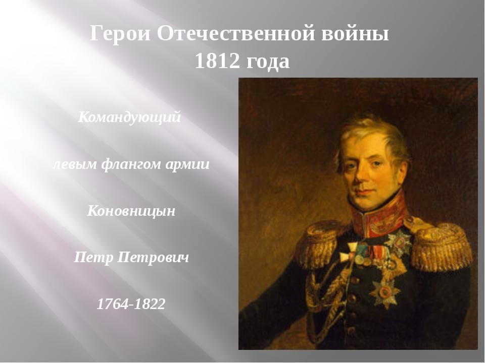 Герои Отечественной войны 1812 года Командующий левым флангом армии Коновницы...