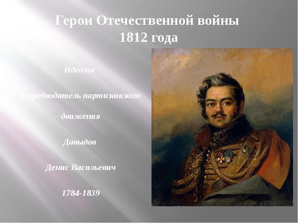 Герои Отечественной войны 1812 года Идеолог и предводитель партизанского движ...