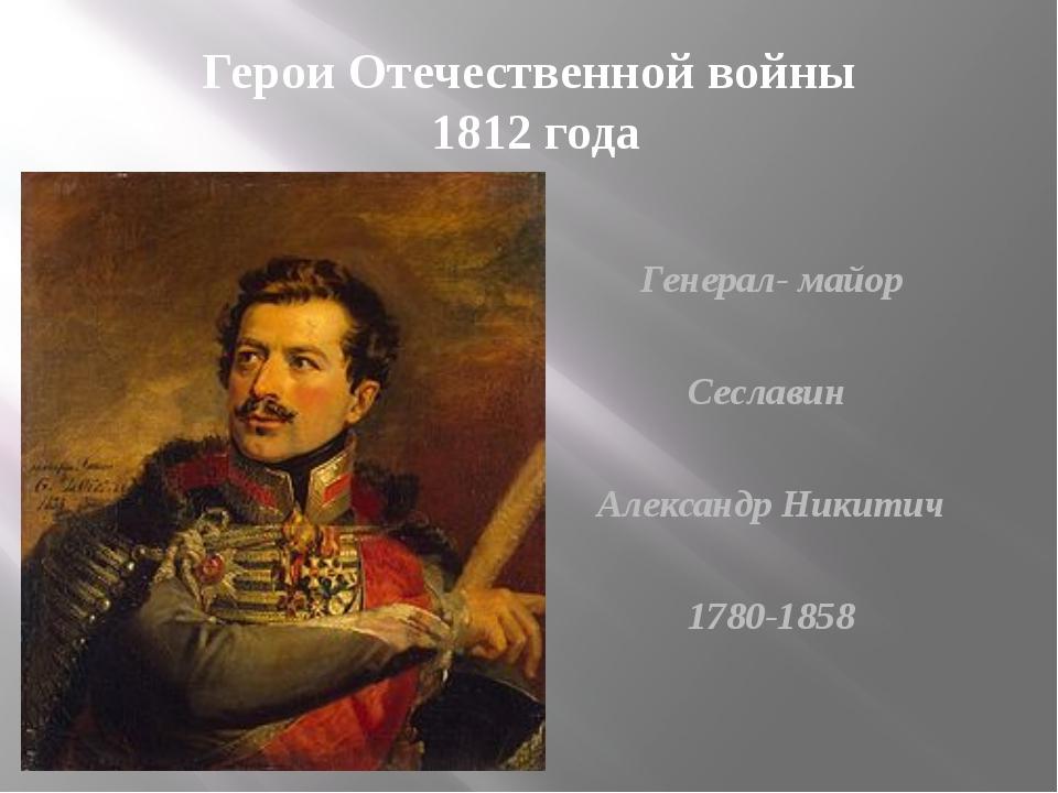 Герои Отечественной войны 1812 года Генерал- майор Сеславин Александр Никитич...