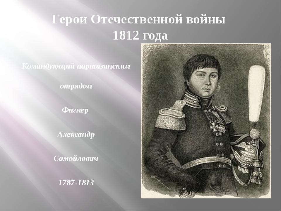 Герои Отечественной войны 1812 года Командующий партизанским отрядом Фигнер А...