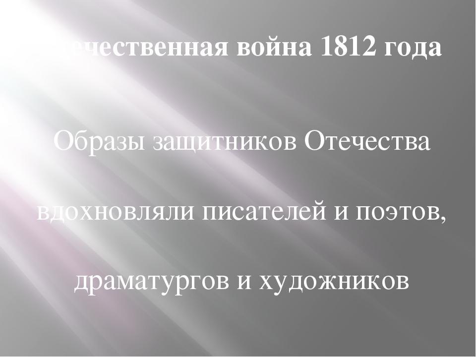 Отечественная война 1812 года Образы защитников Отечества вдохновляли писател...