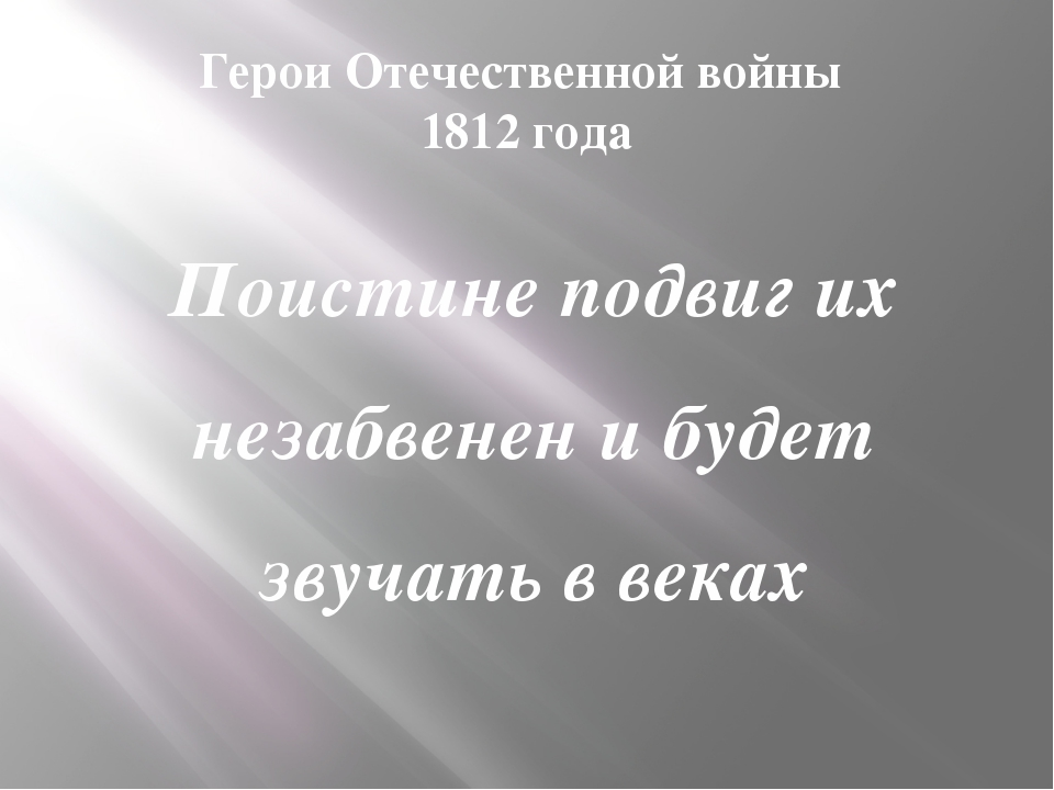 Герои Отечественной войны 1812 года Поистине подвиг их незабвенен и будет зву...