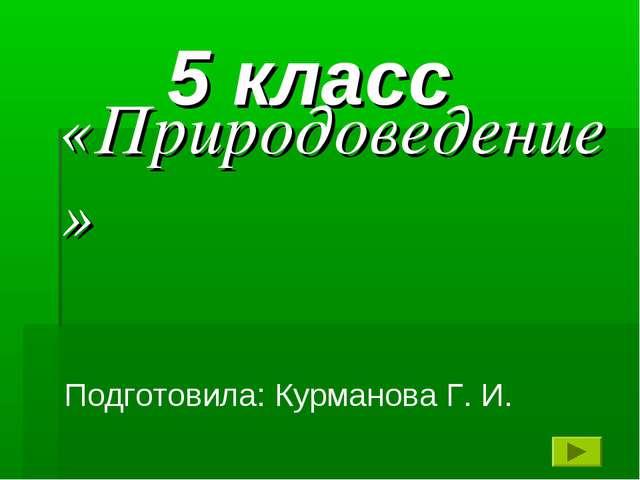 «Природоведение» 5 класс Подготовила: Курманова Г. И.