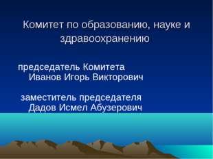 Комитет по образованию, науке и здравоохранению председатель Комитета Иван