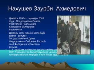 Нахушев Заурби Ахмедович 3. А. Нахушев избирался депутатом Верховного Совета