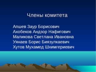 Члены комитета Апшев Заур Борисович Ахобеков Андзор Нафигович Маликов