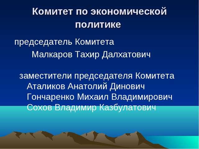 Комитет по экономической политике председатель Комитета Малкаров Тахир Далхат...
