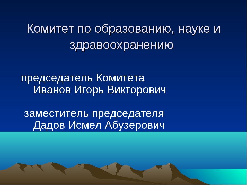 Комитет по образованию, науке и здравоохранению председатель Комитета Иван...