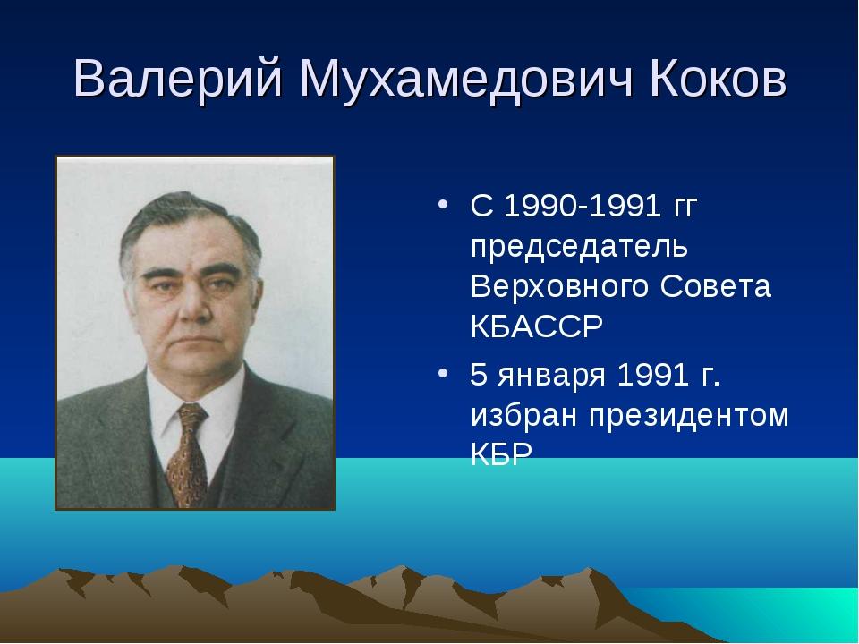 Валерий Мухамедович Коков С 1990-1991 гг председатель Верховного Совета КБАСС...