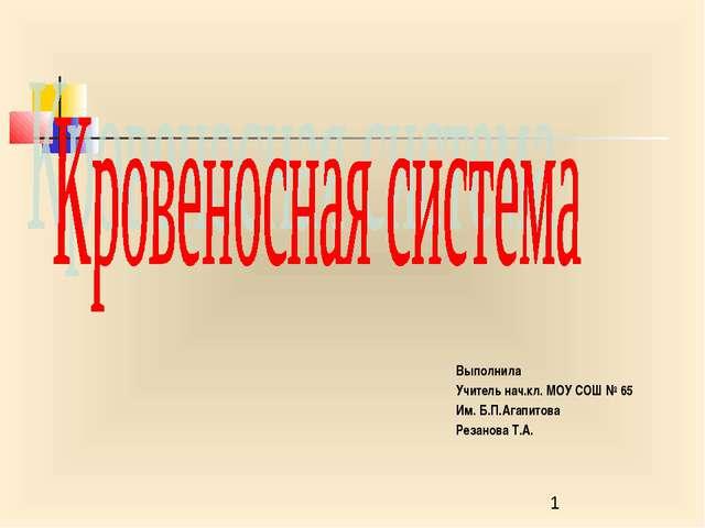 Выполнила Учитель нач.кл. МОУ СОШ № 65 Им. Б.П.Агапитова Резанова Т.А.
