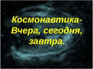 Космонавтика- Вчера, сегодня, завтра.