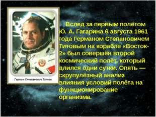 Вслед за первым полётом Ю.А.Гагарина 6 августа 1961 года Германом Степанов