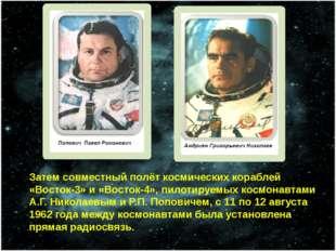 Затем совместный полёт космических кораблей «Восток-3» и «Восток-4», пилотиру