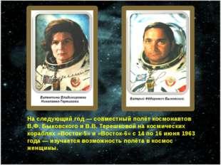 На следующий год— совместный полёт космонавтов В.Ф. Быковского и В.В. Терешк