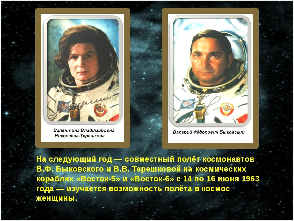 На следующий год— совместный полёт космонавтов В.Ф. Быковского и В.В. Терешк...