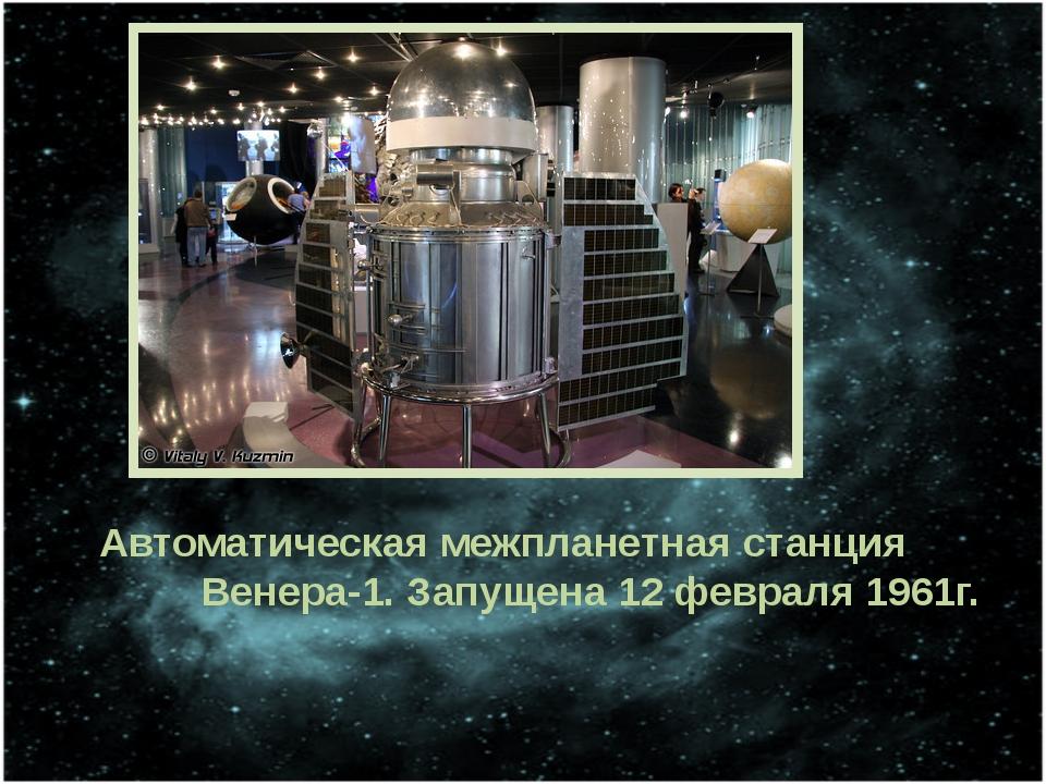 Автоматическая межпланетная станция Венера-1. Запущена 12 февраля 1961г.