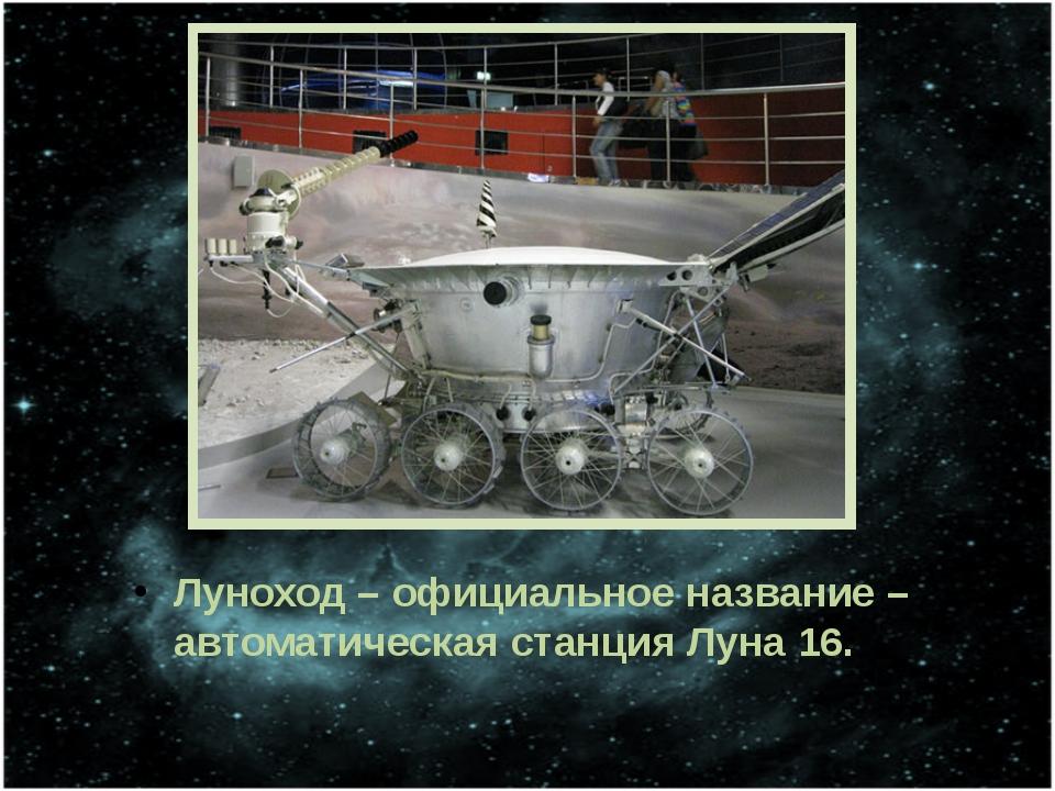 Луноход – официальное название – автоматическая станция Луна 16.