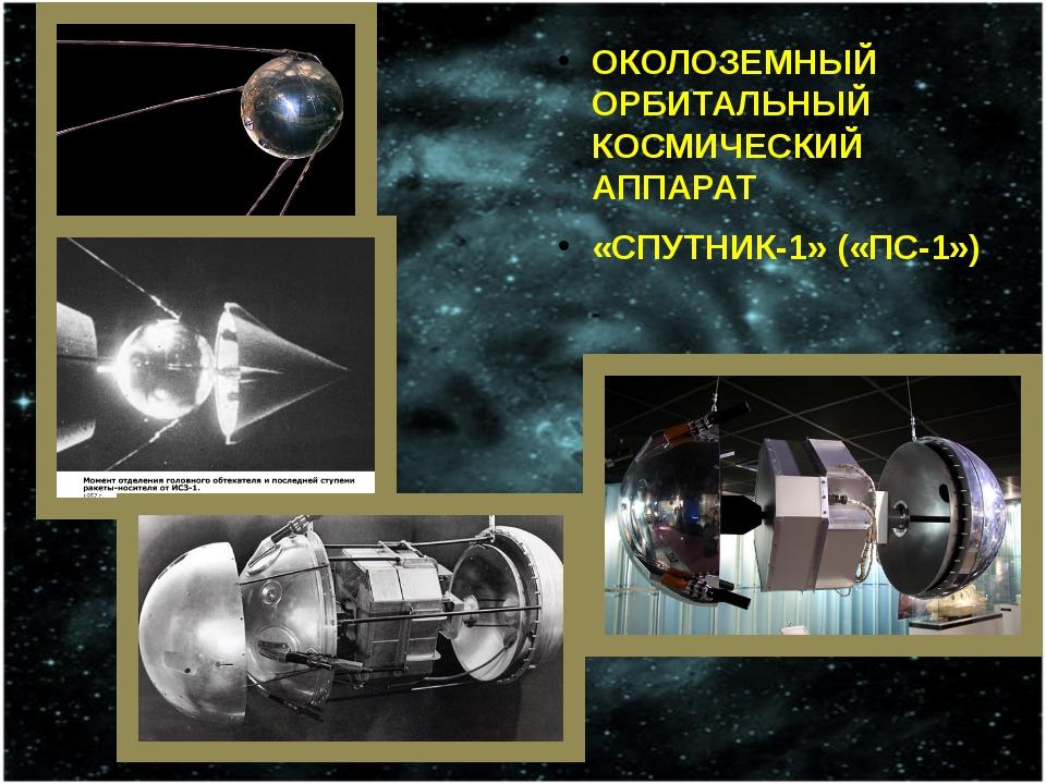 ОКОЛОЗЕМНЫЙ ОРБИТАЛЬНЫЙ КОСМИЧЕСКИЙ АППАРАТ «СПУТНИК-1» («ПС-1»)