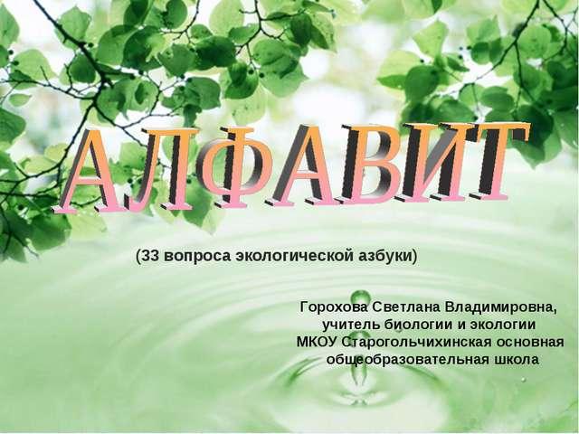 (33 вопроса экологической азбуки) Горохова Светлана Владимировна, учитель би...