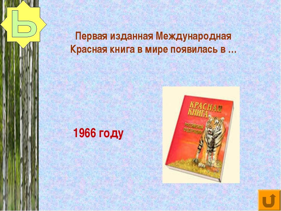 Первая изданная Международная Красная книга в мире появилась в … 1966 году