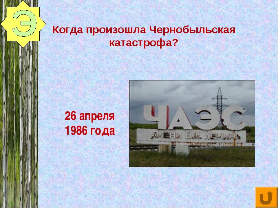 Когда произошла Чернобыльская катастрофа? 26 апреля 1986 года