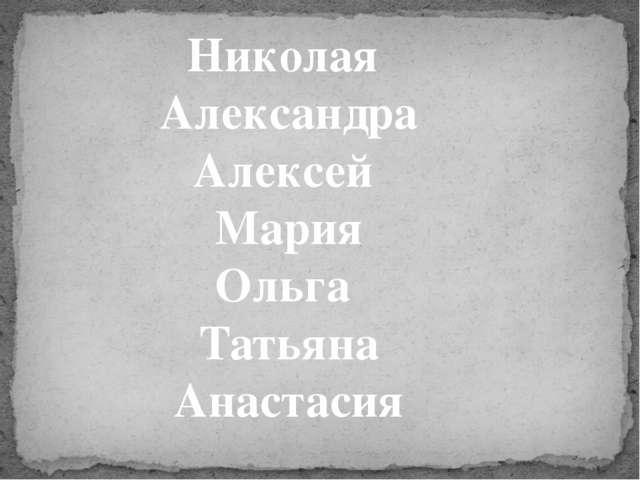 Николая Александра Алексей Мария Ольга Татьяна Анастасия