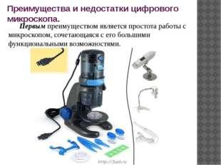 Преимущества и недостатки цифрового микроскопа. Первым преимуществом является