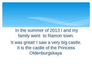 In the summer of 2013 I and my family went to Ramon town. It was great! I sa
