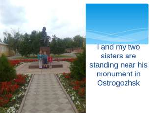 I and my two sisters are standing near his monument in Ostrogozhsk