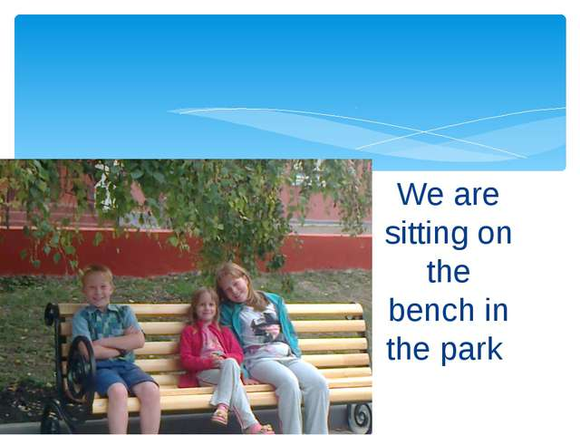 We are sitting on the bench in the park