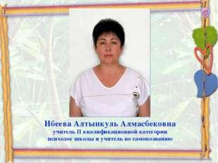 Ибеева Алтынкуль Алмасбековна учитель II квалификационной категории психолог