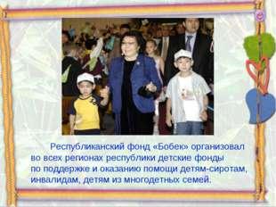 Республиканский фонд «Бобек» организовал вовсех регионах республики детские