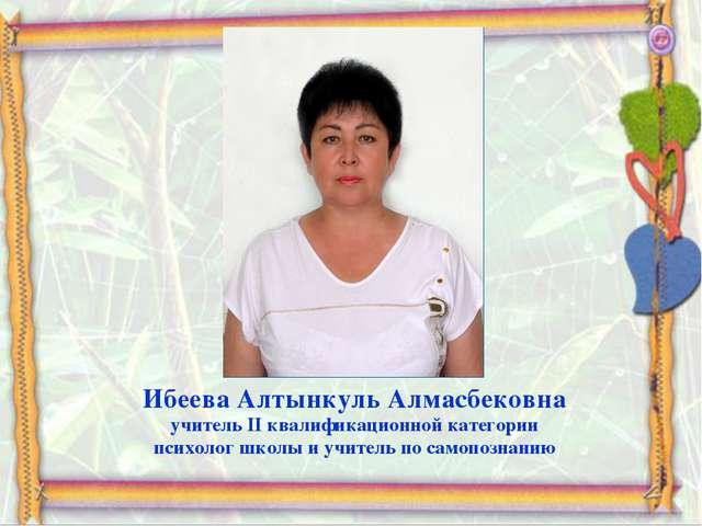 Ибеева Алтынкуль Алмасбековна учитель II квалификационной категории психолог...