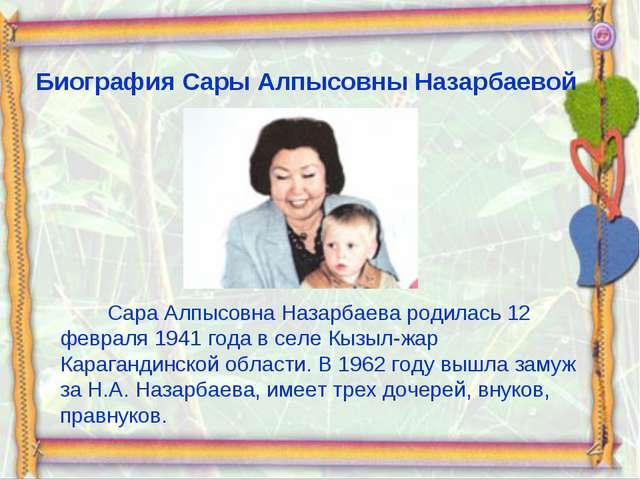 Биография Сары Алпысовны Назарбаевой Сара Алпысовна Назарбаева родилась 12 фе...