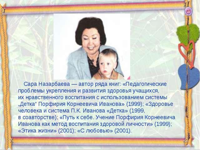 Сара Назарбаева— автор ряда книг: «Педагогические проблемы укрепления ираз...