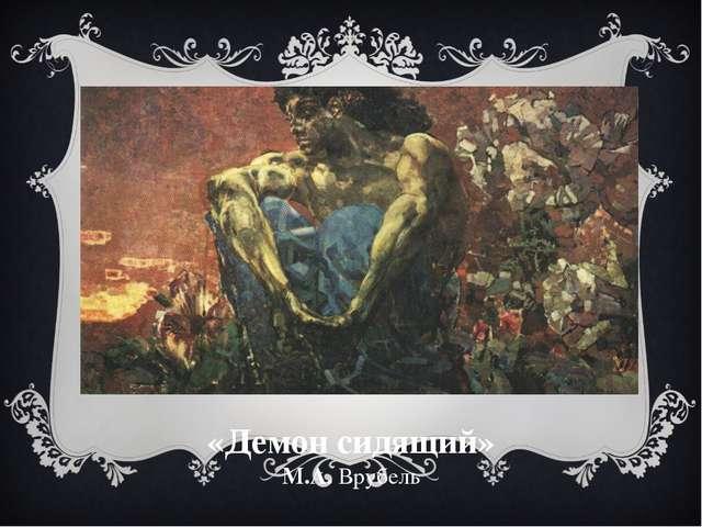 «Демон сидящий» М.А. Врубель