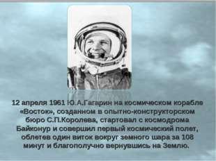 12 апреля 1961 Ю.А.Гагарин на космическом корабле «Восток», созданном в опытн