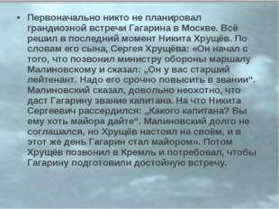 Первоначально никто не планировал грандиозной встречи Гагарина в Москве. Всё
