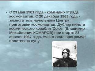 С 23 мая 1961 года - командир отряда космонавтов. С 20 декабря 1963 года - за
