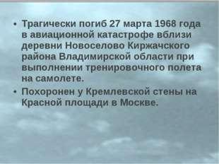 Трагически погиб 27 марта 1968 года в авиационной катастрофе вблизи деревни Н