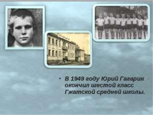 В 1949 году Юрий Гагарин окончил шестой класс Гжатской средней школы.