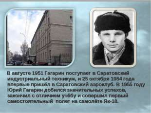 В августе 1951 Гагарин поступает в Саратовский индустриальный техникум, и 25