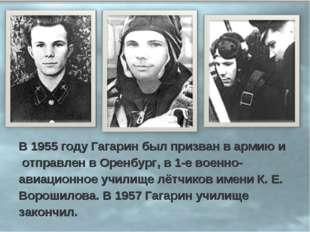 В 1955 году Гагарин был призван в армию и отправлен в Оренбург, в 1-е военно-