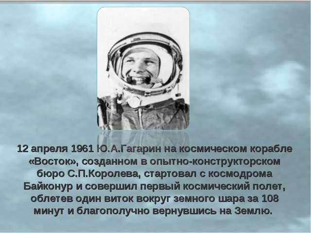 12 апреля 1961 Ю.А.Гагарин на космическом корабле «Восток», созданном в опытн...