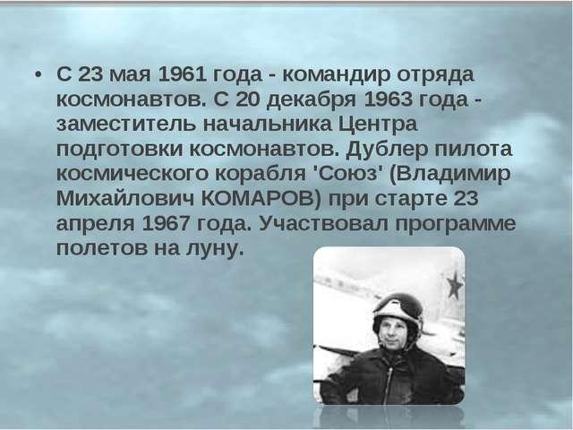 С 23 мая 1961 года - командир отряда космонавтов. С 20 декабря 1963 года - за...